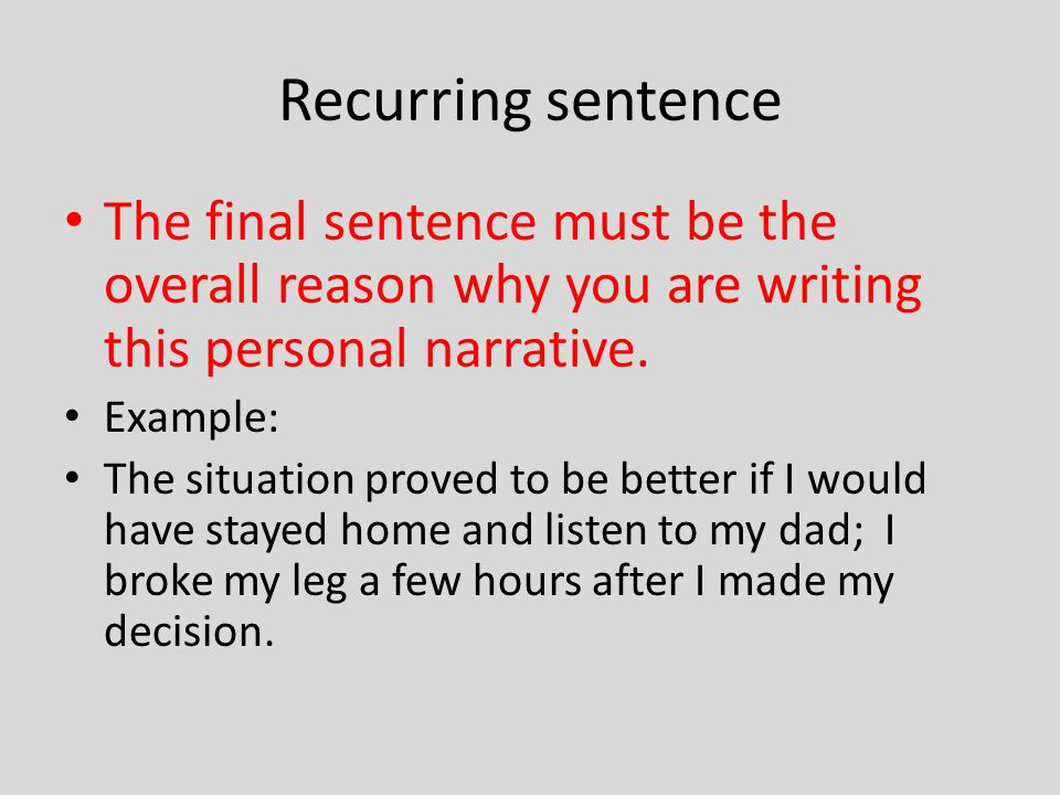 Recurring sentence The final sentence must be the overall reason why you are writing this personal narrative.