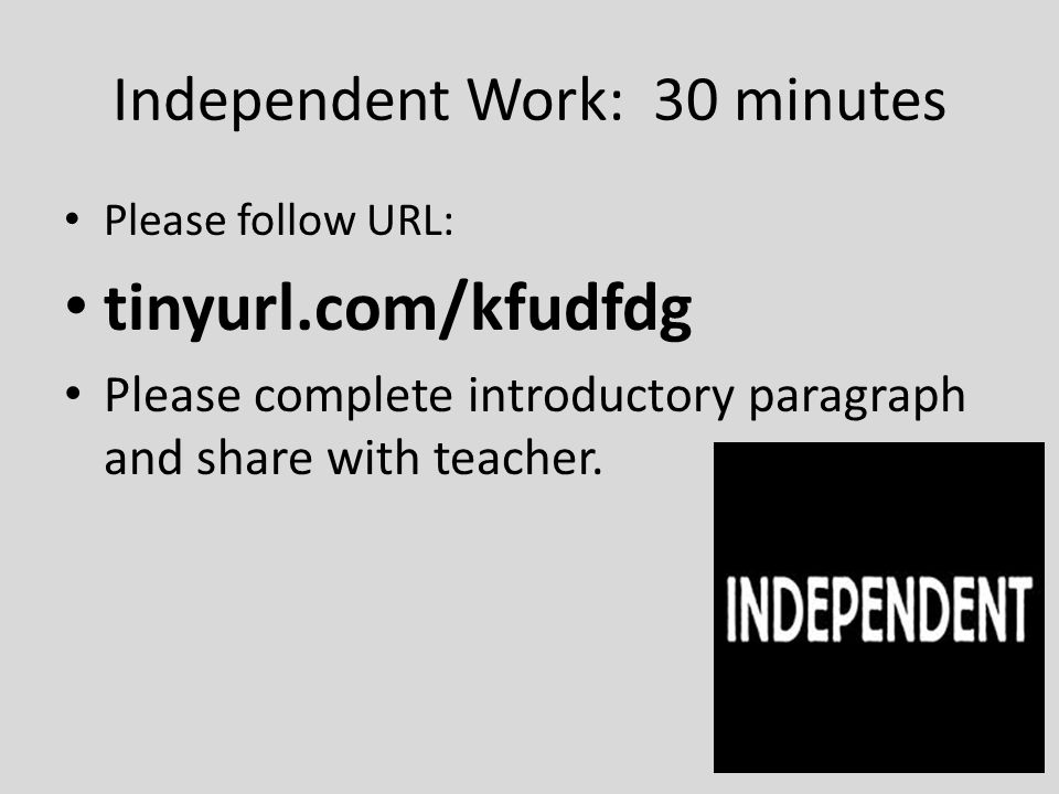 Independent Work: 30 minutes Please follow URL: tinyurl.com/kfudfdg Please complete introductory paragraph and share with teacher.