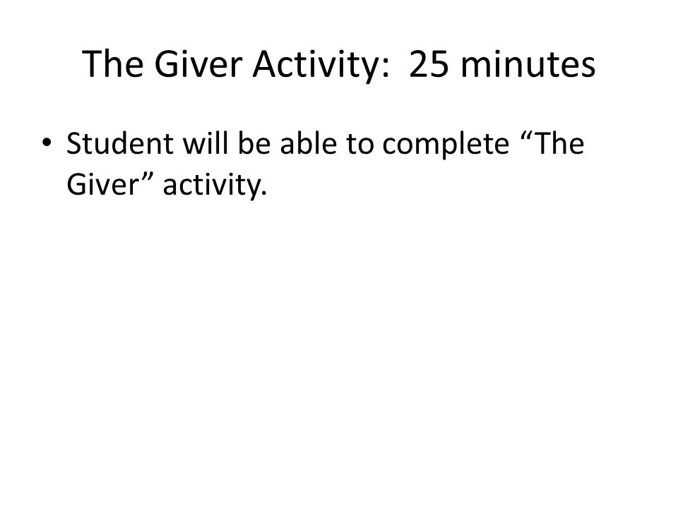 The Giver Activity: 25 minutes Student will be able to complete The Giver activity.