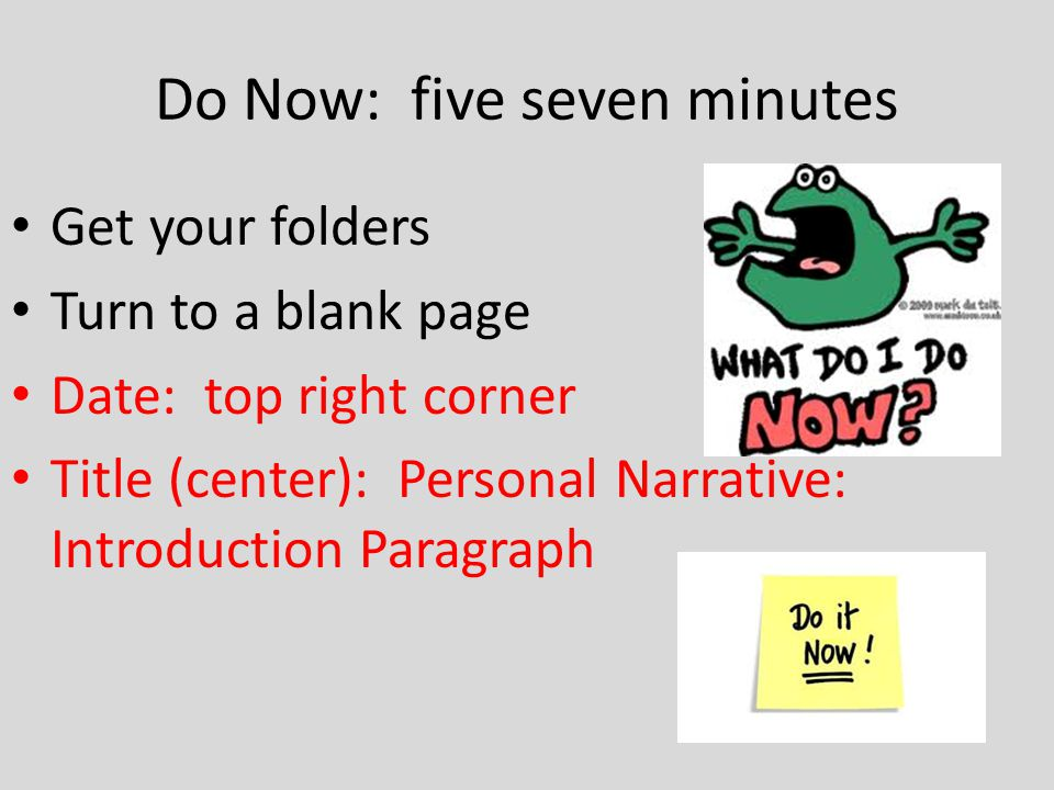 Do Now: five seven minutes Get your folders Turn to a blank page Date: top right corner Title (center): Personal Narrative: Introduction Paragraph