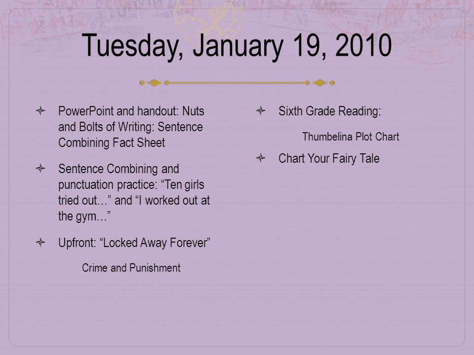 Tuesday, January 19, 2010  PowerPoint and handout: Nuts and Bolts of Writing: Sentence Combining Fact Sheet  Sentence Combining and punctuation practice: Ten girls tried out… and I worked out at the gym…  Upfront: Locked Away Forever  Crime and Punishment  Sixth Grade Reading:  Thumbelina Plot Chart  Chart Your Fairy Tale