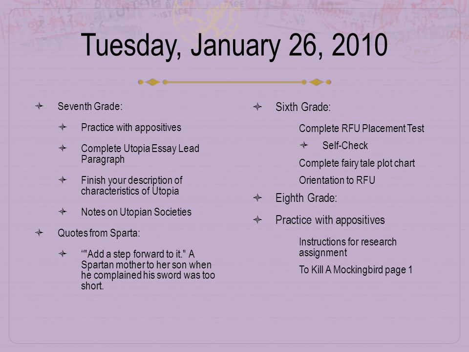 Tuesday, January 26, 2010  Seventh Grade:  Practice with appositives  Complete Utopia Essay Lead Paragraph  Finish your description of characteristics of Utopia  Notes on Utopian Societies  Quotes from Sparta:  Add a step forward to it. A Spartan mother to her son when he complained his sword was too short.