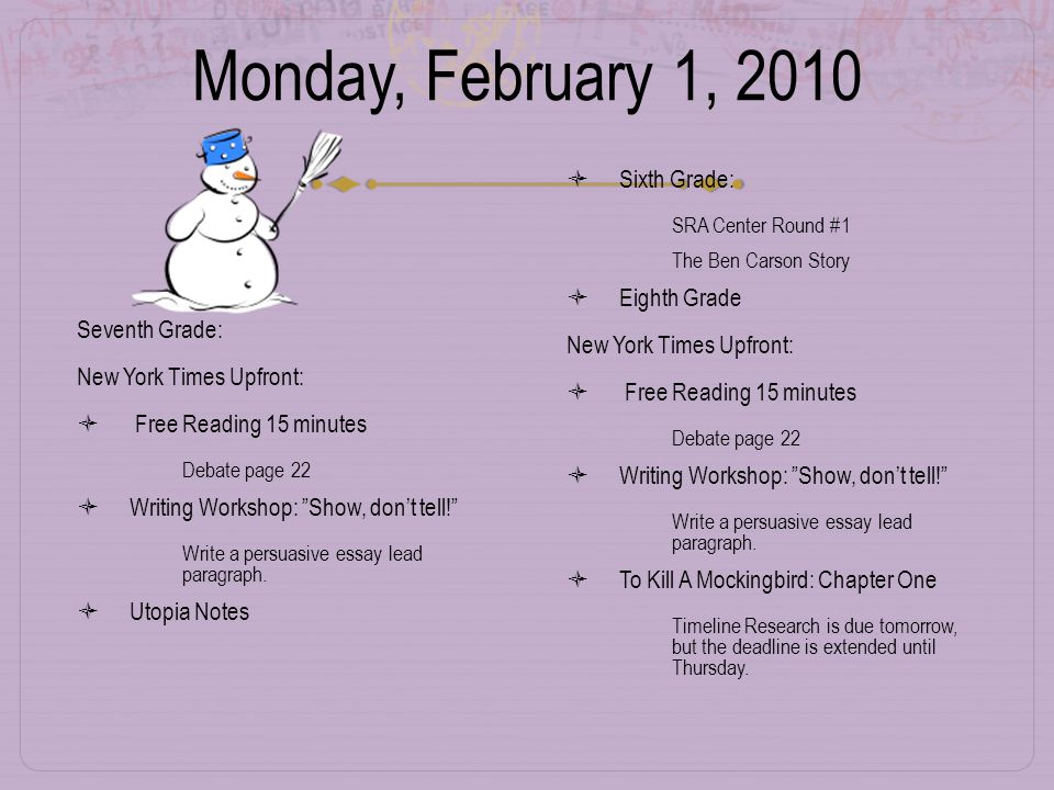 Monday, February 1, 2010 Seventh Grade: New York Times Upfront:  Free Reading 15 minutes  Debate page 22  Writing Workshop: Show, don't tell!  Write a persuasive essay lead paragraph.