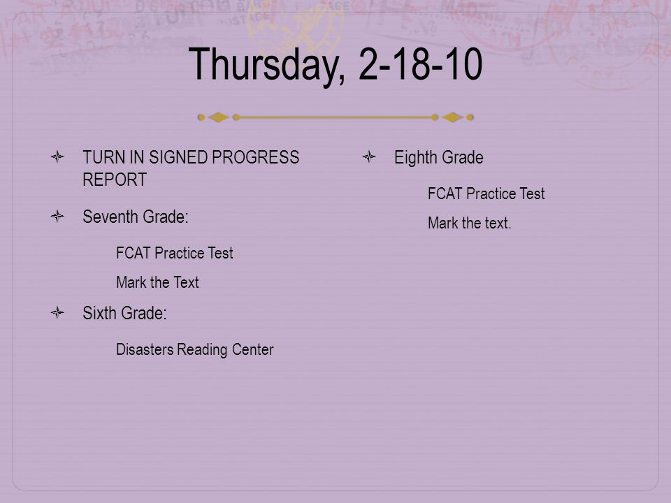 Thursday, 2-18-10  TURN IN SIGNED PROGRESS REPORT  Seventh Grade:  FCAT Practice Test  Mark the Text  Sixth Grade:  Disasters Reading Center  Eighth Grade  FCAT Practice Test  Mark the text.