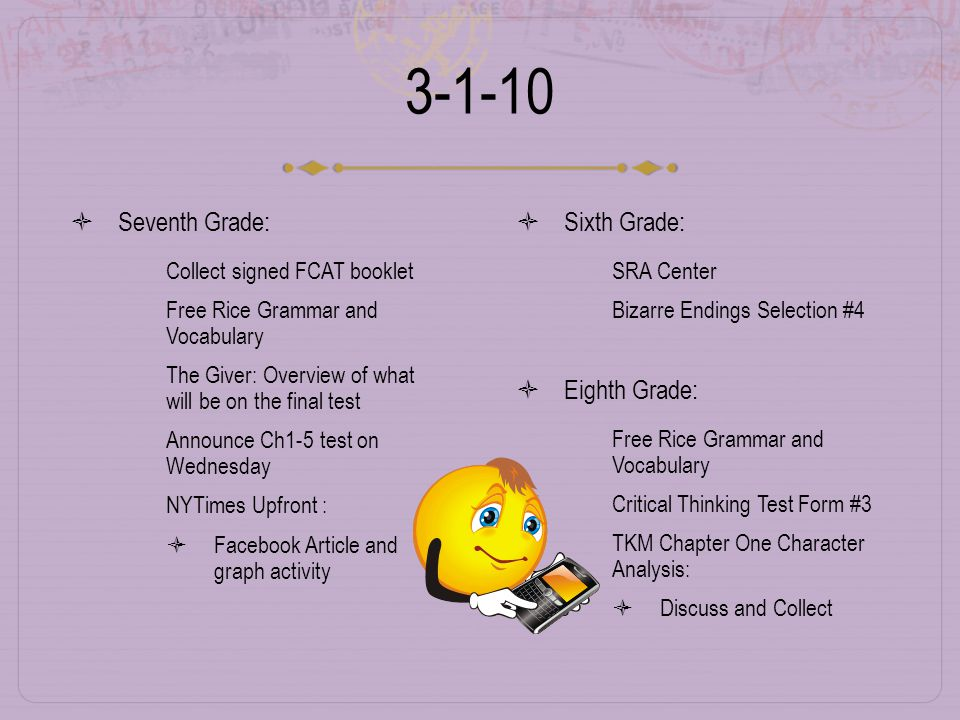 3-1-10  Seventh Grade:  Collect signed FCAT booklet  Free Rice Grammar and Vocabulary  The Giver: Overview of what will be on the final test  Announce Ch1-5 test on Wednesday  NYTimes Upfront :  Facebook Article and graph activity  Sixth Grade:  SRA Center  Bizarre Endings Selection #4  Eighth Grade:  Free Rice Grammar and Vocabulary  Critical Thinking Test Form #3  TKM Chapter One Character Analysis:  Discuss and Collect