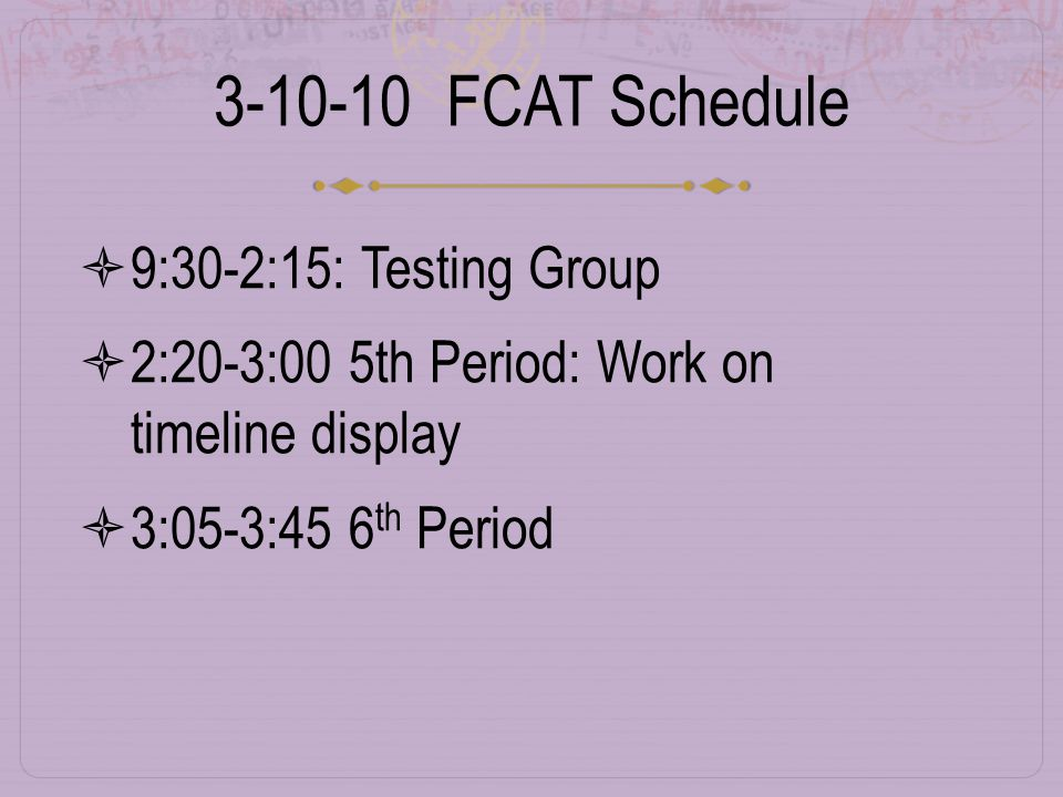 3-10-10 FCAT Schedule  9:30-2:15: Testing Group  2:20-3:00 5th Period: Work on timeline display  3:05-3:45 6 th Period