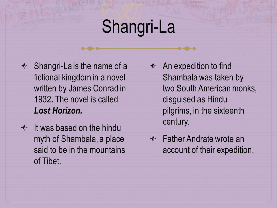 Shangri-La  Shangri-La is the name of a fictional kingdom in a novel written by James Conrad in 1932.