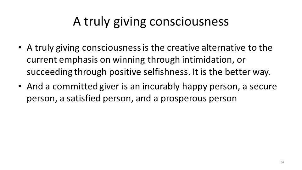 A truly giving consciousness A truly giving consciousness is the creative alternative to the current emphasis on winning through intimidation, or succeeding through positive selfishness.