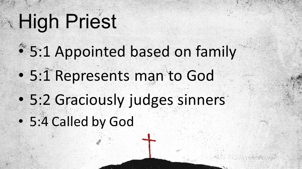 High Priest 5:1 Appointed based on family 5:1 Represents man to God 5:2 Graciously judges sinners 5:4 Called by God
