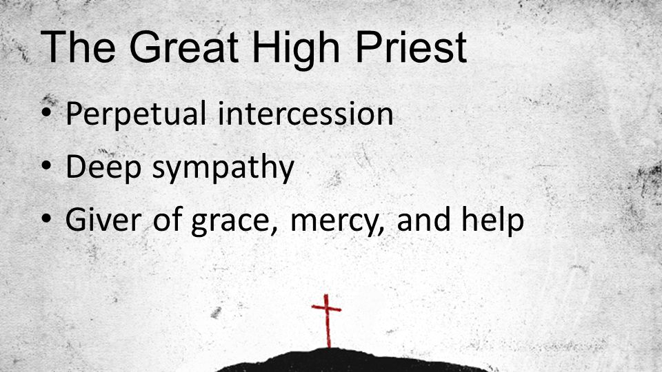 The Great High Priest Perpetual intercession Deep sympathy Giver of grace, mercy, and help