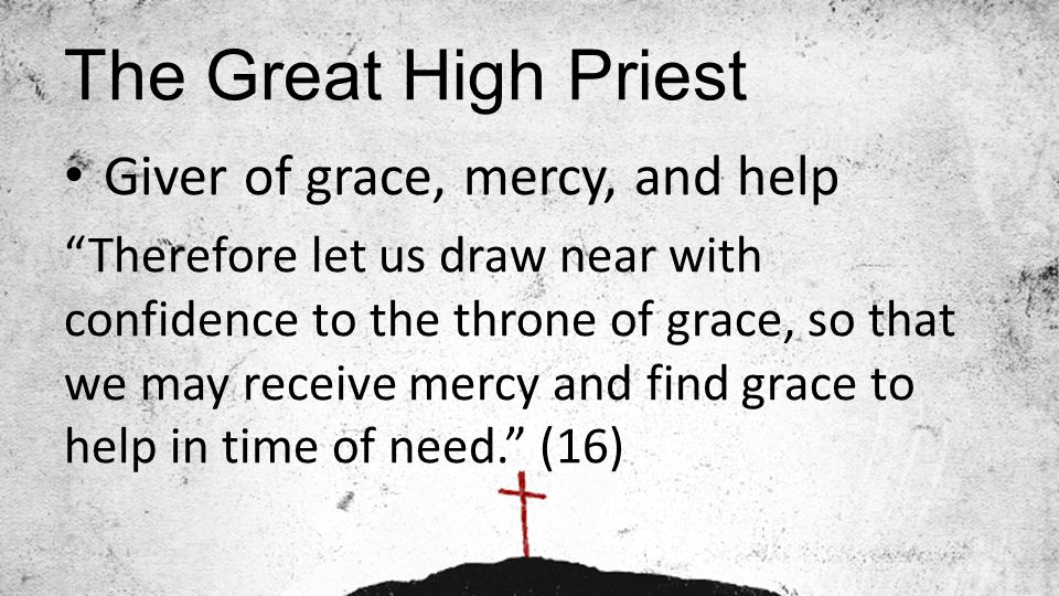 "The Great High Priest Giver of grace, mercy, and help ""Therefore let us draw near with confidence to the throne of grace, so that we may receive mercy"