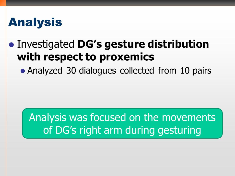 Analysis Investigated DG's gesture distribution with respect to proxemics Analyzed 30 dialogues collected from 10 pairs Analysis was focused on the mo