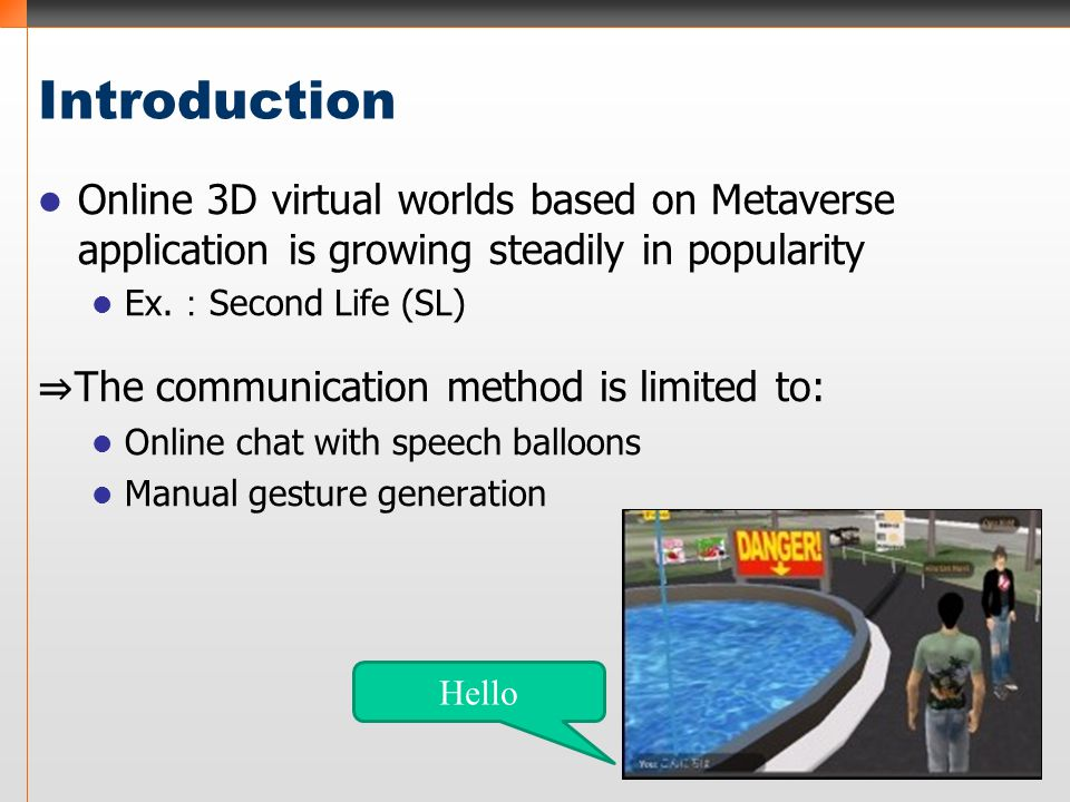 Introduction Online 3D virtual worlds based on Metaverse application is growing steadily in popularity Ex. : Second Life (SL) ⇒ The communication meth