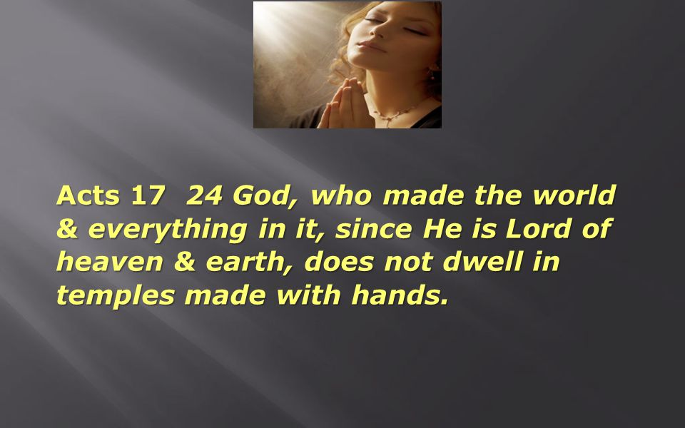 Acts 17 24 God, who made the world & everything in it, since He is Lord of heaven & earth, does not dwell in temples made with hands.