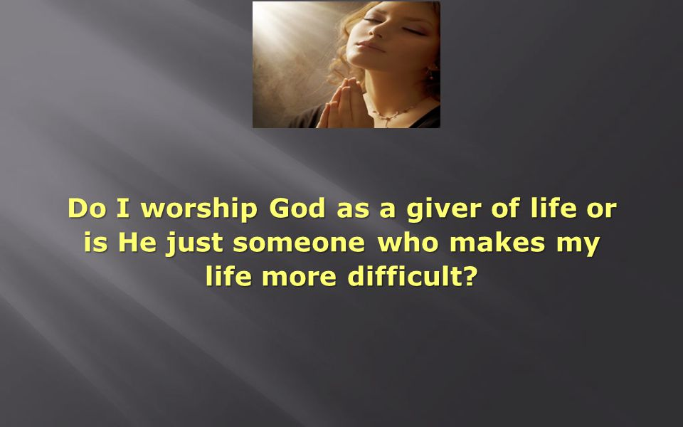 Do I worship God as a giver of life or is He just someone who makes my life more difficult?
