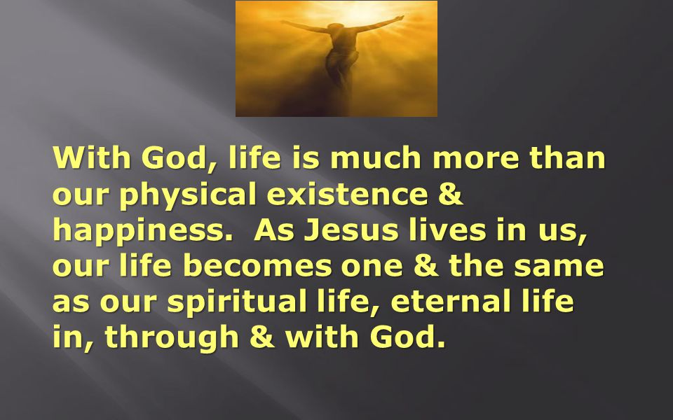 With God, life is much more than our physical existence & happiness.