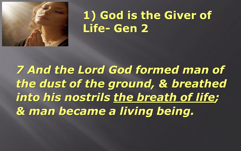 1) God is the Giver of Life- Gen 2 7 And the Lord God formed man of the dust of the ground, & breathed into his nostrils the breath of life; & man became a living being.