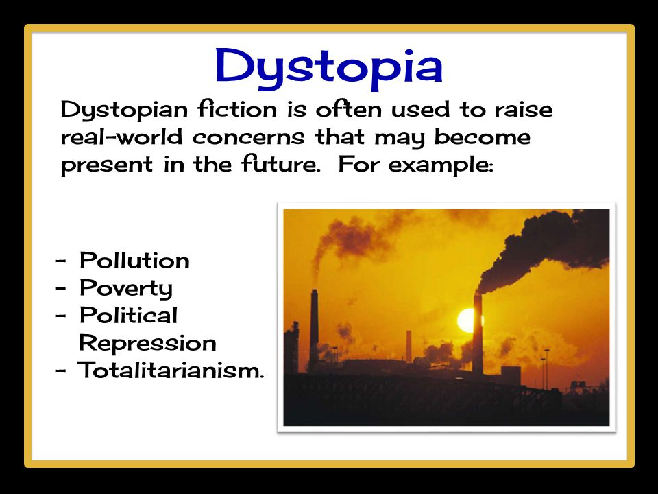Dystopia Dystopian fiction is often used to raise real-world concerns that may become present in the future. For example: - Pollution - Poverty - Poli