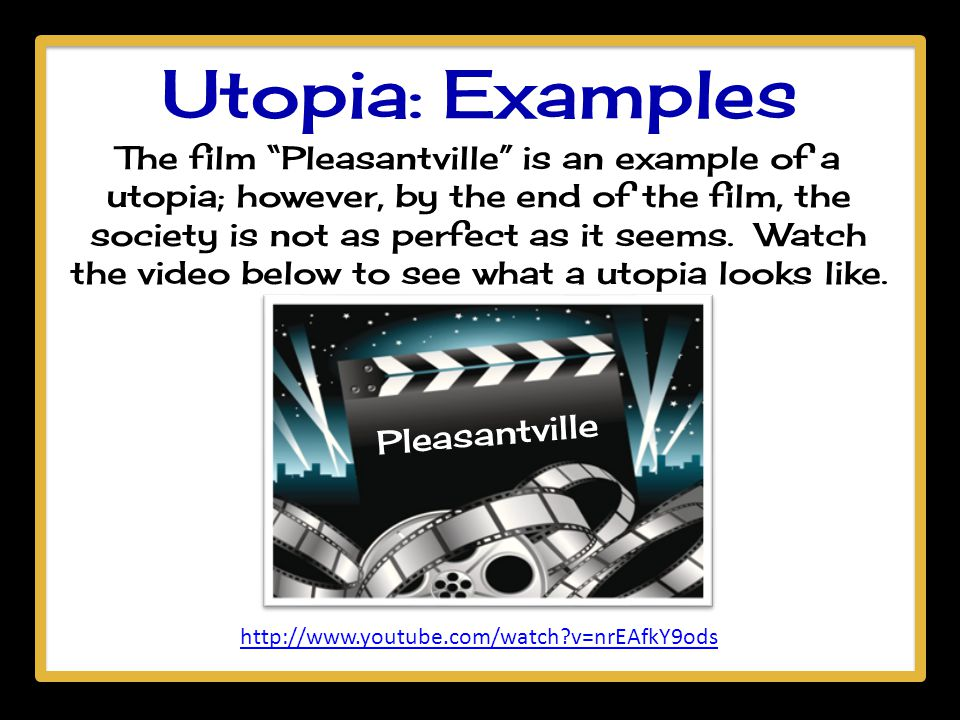 """Utopia: Examples The film """"Pleasantville"""" is an example of a utopia; however, by the end of the film, the society is not as perfect as it seems. Watch"""