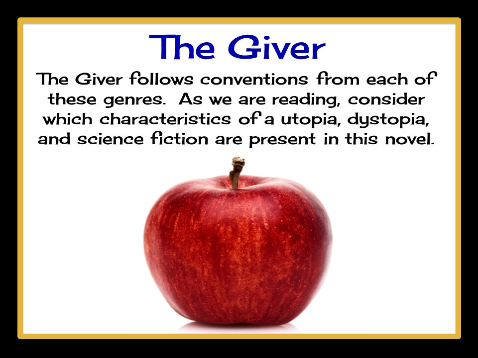 The Giver The Giver follows conventions from each of these genres. As we are reading, consider which characteristics of a utopia, dystopia, and scienc