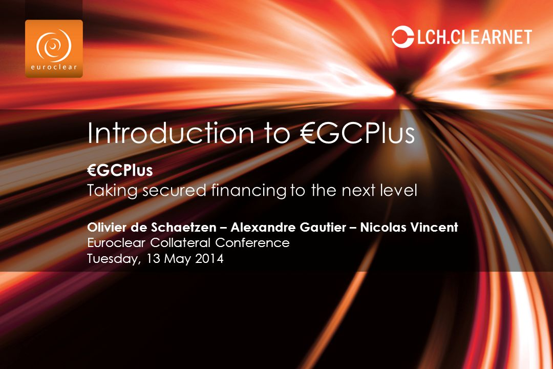 €GCPlus Taking secured financing to the next level Olivier de Schaetzen – Alexandre Gautier – Nicolas Vincent Euroclear Collateral Conference Tuesday,