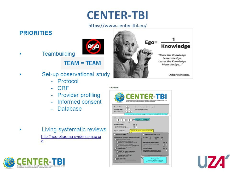 CENTER-TBI https://www.center-tbi.eu/ PRIORITIES Teambuilding Set-up observational study ‐ Protocol ‐ CRF ‐ Provider profiling ‐ Informed consent ‐ Database Living systematic reviews http://neurotrauma.evidencemap.or g