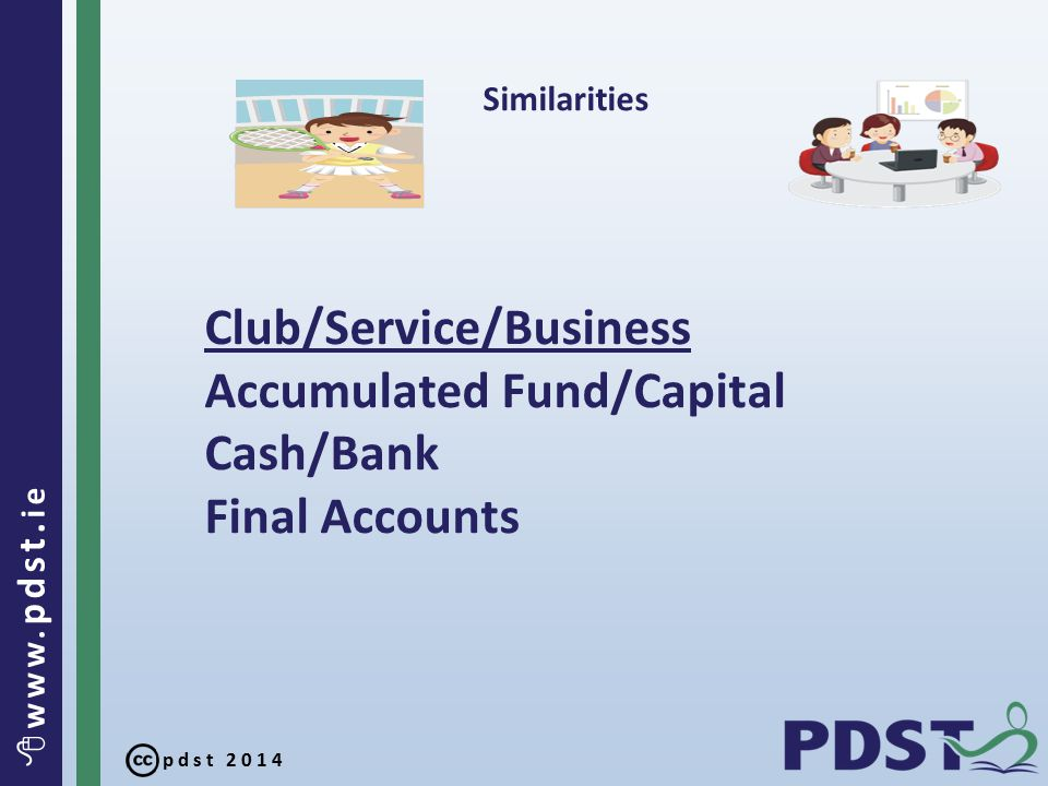 pdst 2014  www. pdst. ie Similarities Club/Service/Business Accumulated Fund/Capital Cash/Bank Final Accounts