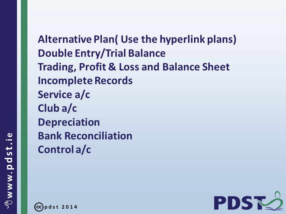 pdst 2014  www. pdst. ie Alternative Plan( Use the hyperlink plans) Double Entry/Trial Balance Trading, Profit & Loss and Balance Sheet Incomplete Re
