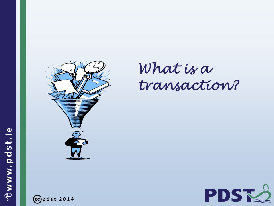 pdst 2014  www. pdst. ie What is a transaction?