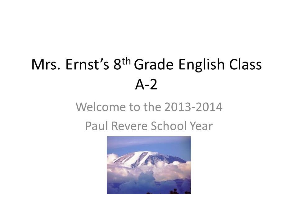 Mrs. Ernst's 8 th Grade English Class A-2 Welcome to the 2013-2014 Paul Revere School Year