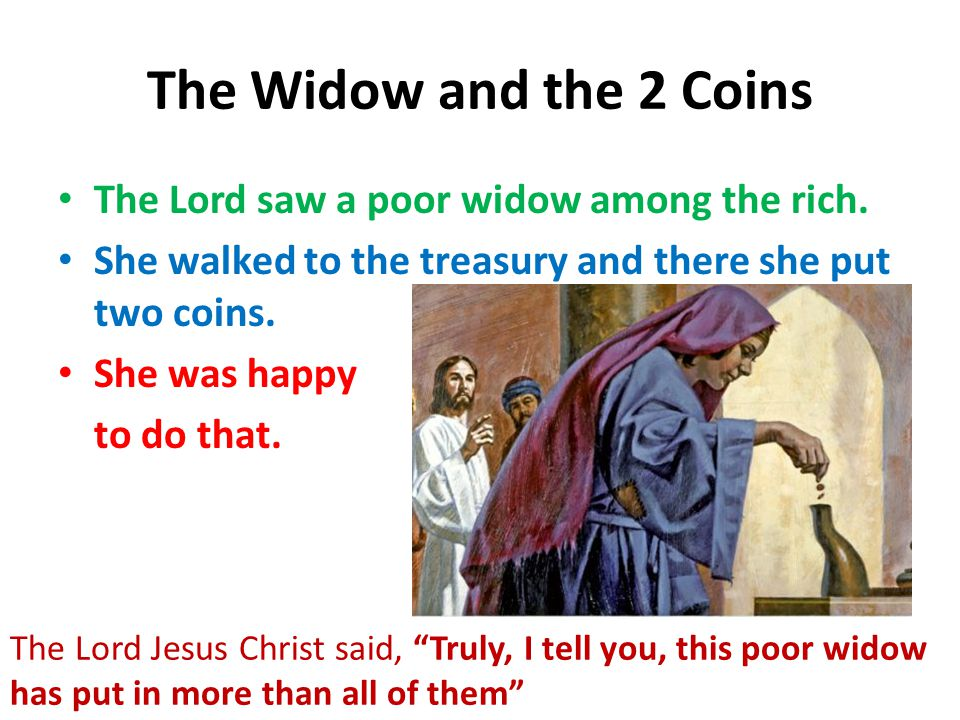 The Widow and the 2 Coins The Lord saw a poor widow among the rich. She walked to the treasury and there she put two coins. She was happy to do that.
