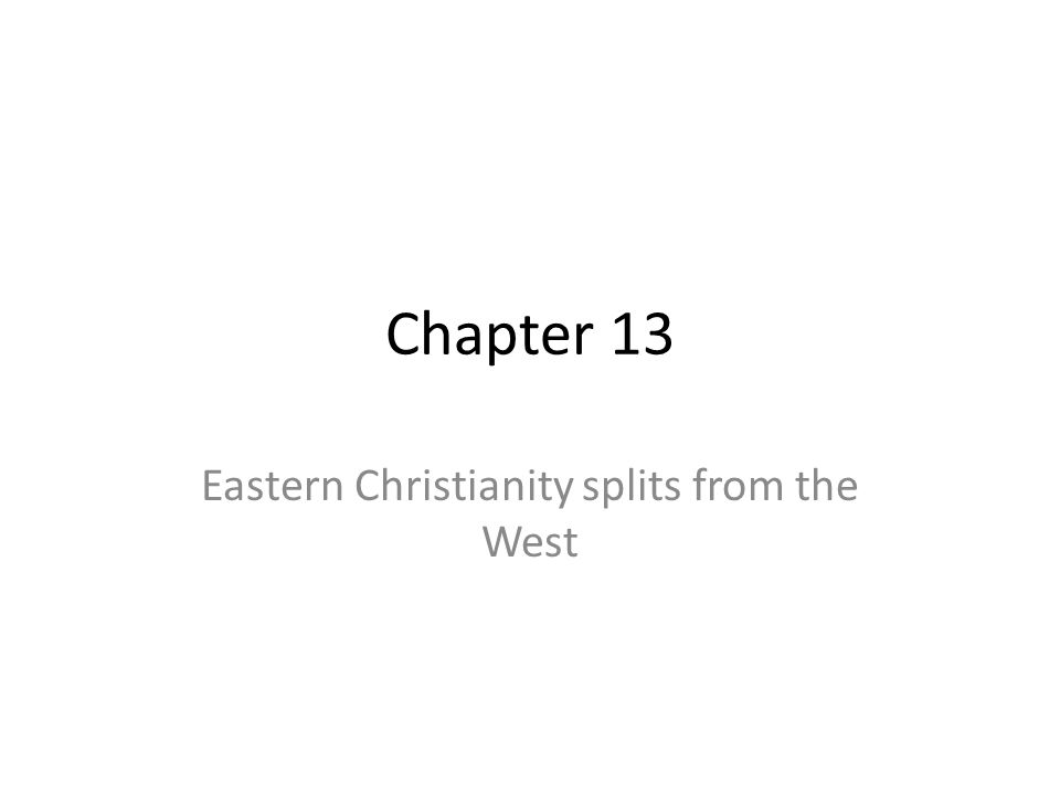 Chapter 13 Eastern Christianity splits from the West