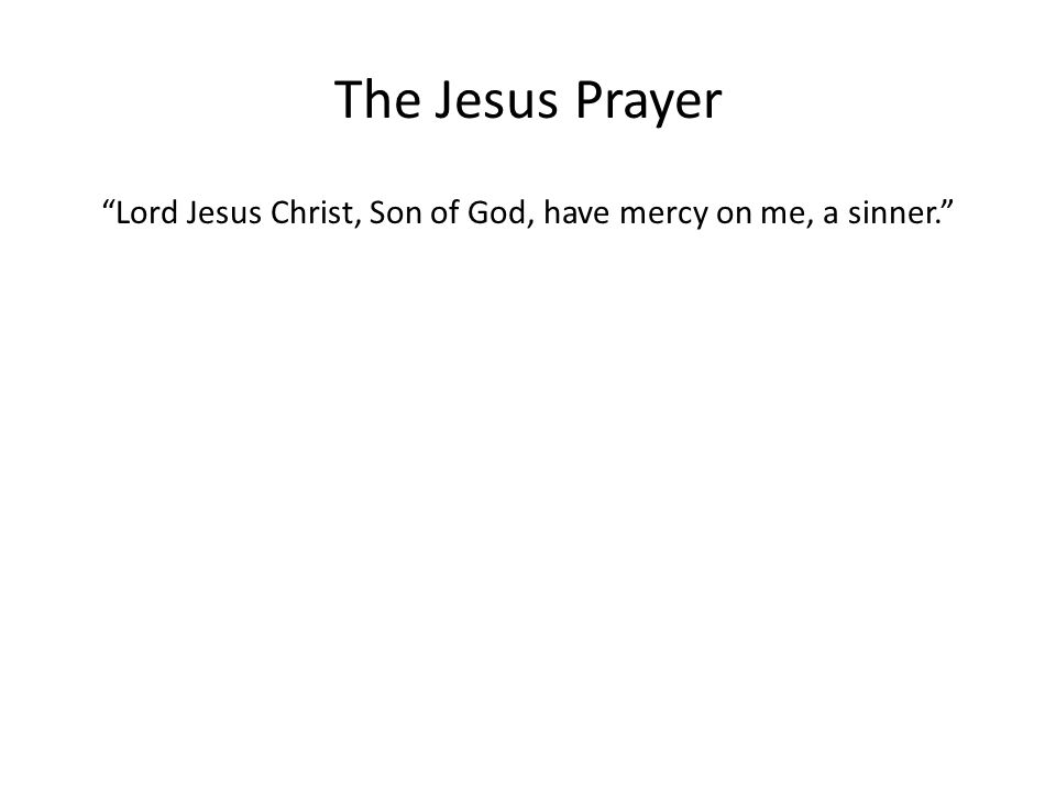 The Jesus Prayer Lord Jesus Christ, Son of God, have mercy on me, a sinner.