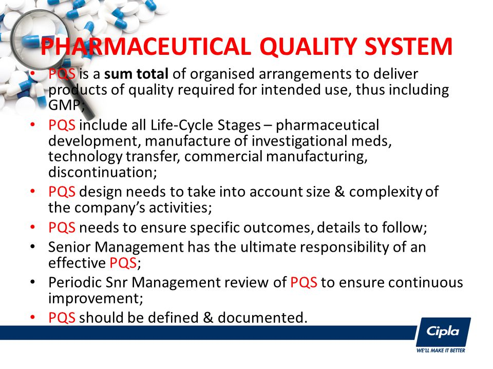 PHARMACEUTICAL QUALITY SYSTEM PQS is a sum total of organised arrangements to deliver products of quality required for intended use, thus including GMP; PQS include all Life-Cycle Stages – pharmaceutical development, manufacture of investigational meds, technology transfer, commercial manufacturing, discontinuation; PQS design needs to take into account size & complexity of the company's activities; PQS needs to ensure specific outcomes, details to follow; Senior Management has the ultimate responsibility of an effective PQS; Periodic Snr Management review of PQS to ensure continuous improvement; PQS should be defined & documented.