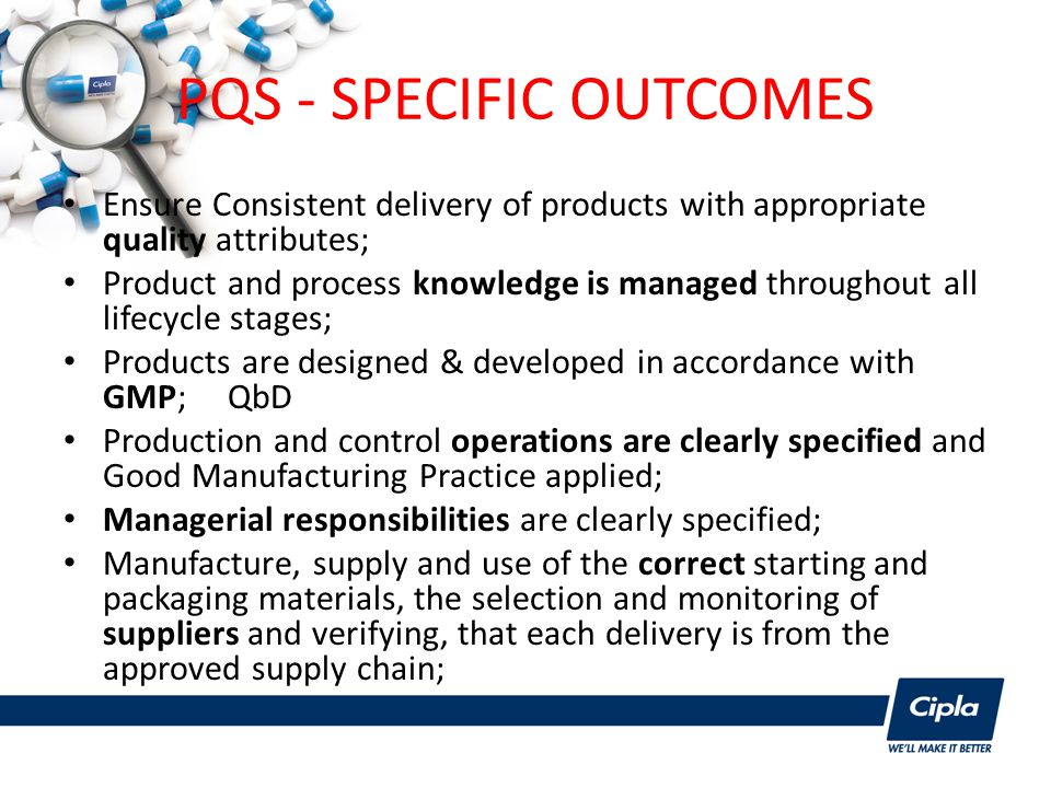 PQS - SPECIFIC OUTCOMES Ensure Consistent delivery of products with appropriate quality attributes; Product and process knowledge is managed throughout all lifecycle stages; Products are designed & developed in accordance with GMP; QbD Production and control operations are clearly specified and Good Manufacturing Practice applied; Managerial responsibilities are clearly specified; Manufacture, supply and use of the correct starting and packaging materials, the selection and monitoring of suppliers and verifying, that each delivery is from the approved supply chain;