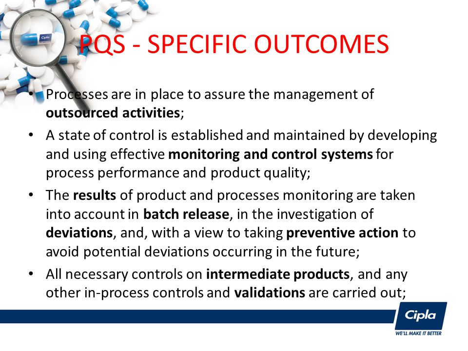 PQS - SPECIFIC OUTCOMES Processes are in place to assure the management of outsourced activities; A state of control is established and maintained by developing and using effective monitoring and control systems for process performance and product quality; The results of product and processes monitoring are taken into account in batch release, in the investigation of deviations, and, with a view to taking preventive action to avoid potential deviations occurring in the future; All necessary controls on intermediate products, and any other in-process controls and validations are carried out;