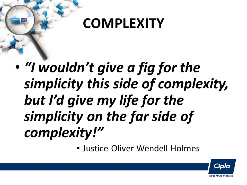 COMPLEXITY I wouldn't give a fig for the simplicity this side of complexity, but I'd give my life for the simplicity on the far side of complexity! Justice Oliver Wendell Holmes