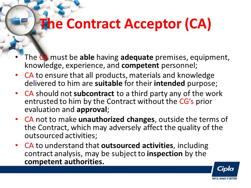 The Contract Acceptor (CA) The CA must be able having adequate premises, equipment, knowledge, experience, and competent personnel; CA to ensure that all products, materials and knowledge delivered to him are suitable for their intended purpose; CA should not subcontract to a third party any of the work entrusted to him by the Contract without the CG's prior evaluation and approval; CA not to make unauthorized changes, outside the terms of the Contract, which may adversely affect the quality of the outsourced activities; CA to understand that outsourced activities, including contract analysis, may be subject to inspection by the competent authorities.