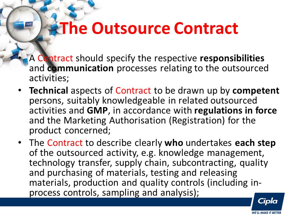 The Outsource Contract A Contract should specify the respective responsibilities and communication processes relating to the outsourced activities; Technical aspects of Contract to be drawn up by competent persons, suitably knowledgeable in related outsourced activities and GMP, in accordance with regulations in force and the Marketing Authorisation (Registration) for the product concerned; The Contract to describe clearly who undertakes each step of the outsourced activity, e.g.