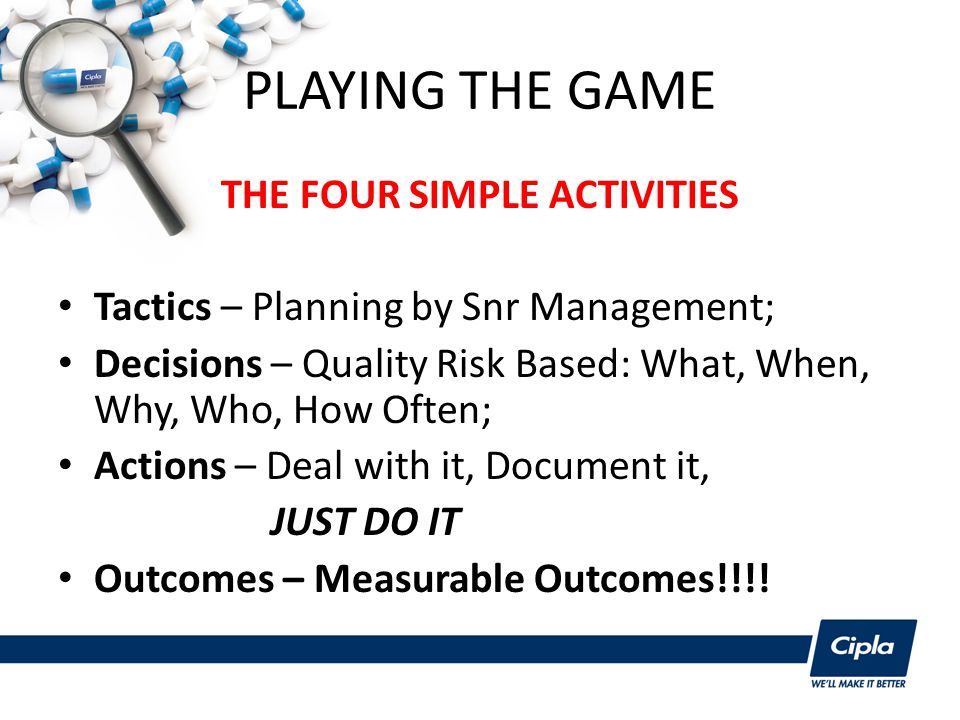 PLAYING THE GAME THE FOUR SIMPLE ACTIVITIES Tactics – Planning by Snr Management; Decisions – Quality Risk Based: What, When, Why, Who, How Often; Actions – Deal with it, Document it, JUST DO IT Outcomes – Measurable Outcomes!!!!