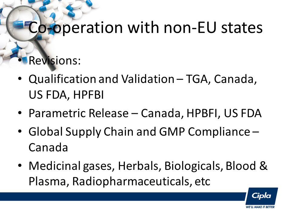 Co-operation with non-EU states Revisions: Qualification and Validation – TGA, Canada, US FDA, HPFBI Parametric Release – Canada, HPBFI, US FDA Global Supply Chain and GMP Compliance – Canada Medicinal gases, Herbals, Biologicals, Blood & Plasma, Radiopharmaceuticals, etc