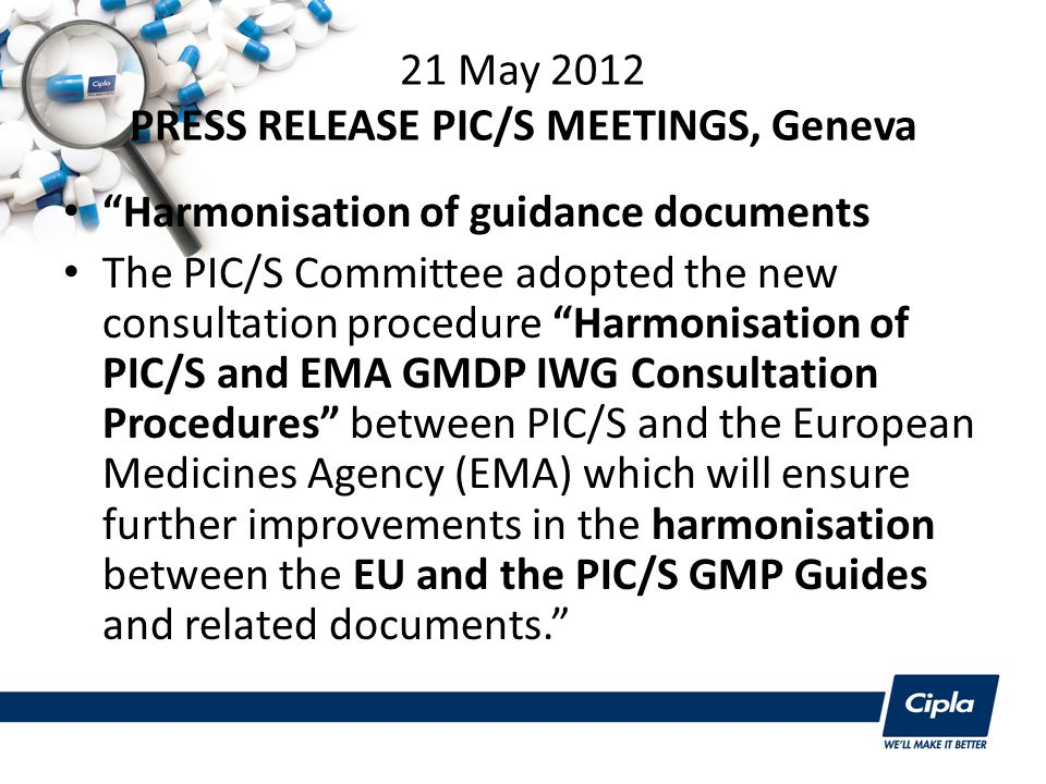 21 May 2012 PRESS RELEASE PIC/S MEETINGS, Geneva Harmonisation of guidance documents The PIC/S Committee adopted the new consultation procedure Harmonisation of PIC/S and EMA GMDP IWG Consultation Procedures between PIC/S and the European Medicines Agency (EMA) which will ensure further improvements in the harmonisation between the EU and the PIC/S GMP Guides and related documents.