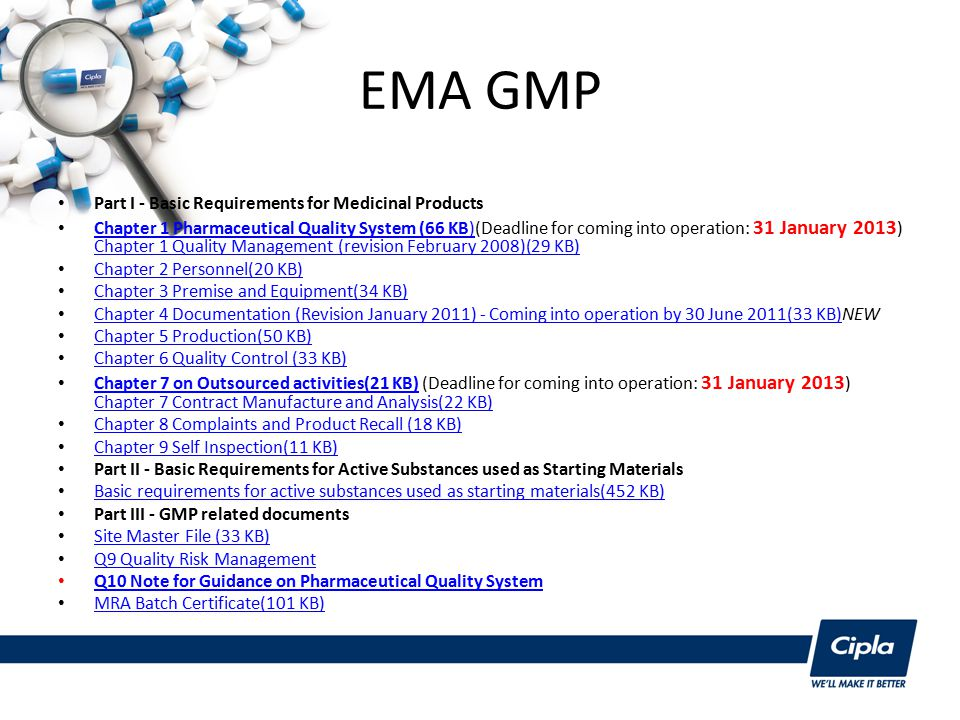 EMA GMP Part I - Basic Requirements for Medicinal Products Chapter 1 Pharmaceutical Quality System (66 KB)(Deadline for coming into operation: 31 January 2013 ) Chapter 1 Quality Management (revision February 2008)(29 KB) Chapter 1 Pharmaceutical Quality System (66 KB) Chapter 1 Quality Management (revision February 2008)(29 KB) Chapter 2 Personnel(20 KB) Chapter 3 Premise and Equipment(34 KB) Chapter 4 Documentation (Revision January 2011) - Coming into operation by 30 June 2011(33 KB)NEW Chapter 4 Documentation (Revision January 2011) - Coming into operation by 30 June 2011(33 KB) Chapter 5 Production(50 KB) Chapter 6 Quality Control (33 KB) Chapter 7 on Outsourced activities(21 KB) (Deadline for coming into operation: 31 January 2013 ) Chapter 7 Contract Manufacture and Analysis(22 KB) Chapter 7 on Outsourced activities(21 KB) Chapter 7 Contract Manufacture and Analysis(22 KB) Chapter 8 Complaints and Product Recall (18 KB) Chapter 9 Self Inspection(11 KB) Part II - Basic Requirements for Active Substances used as Starting Materials Basic requirements for active substances used as starting materials(452 KB) Part III - GMP related documents Site Master File (33 KB) Q9 Quality Risk Management Q10 Note for Guidance on Pharmaceutical Quality System MRA Batch Certificate(101 KB)