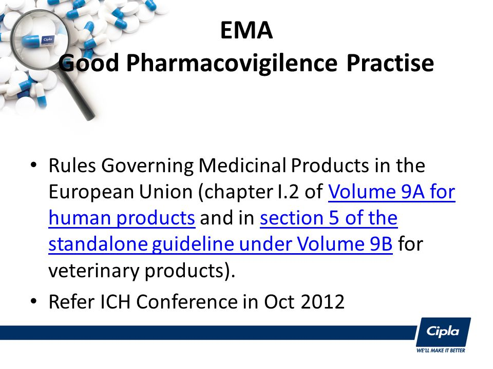 EMA Good Pharmacovigilence Practise Rules Governing Medicinal Products in the European Union (chapter I.2 of Volume 9A for human products and in section 5 of the standalone guideline under Volume 9B for veterinary products).Volume 9A for human productssection 5 of the standalone guideline under Volume 9B Refer ICH Conference in Oct 2012