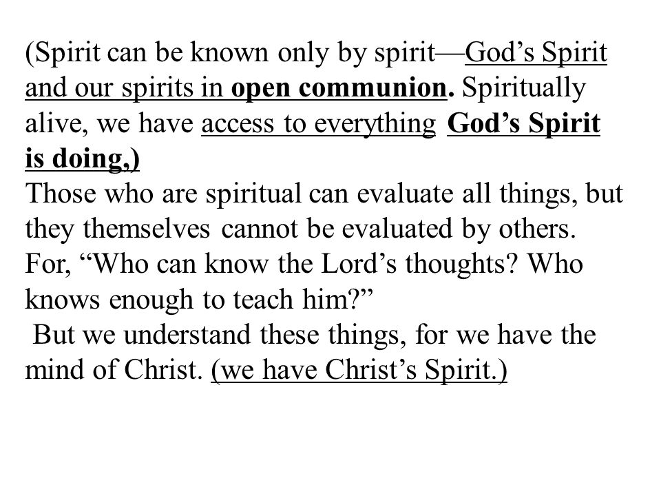 (Spirit can be known only by spirit—God's Spirit and our spirits in open communion. Spiritually alive, we have access to everything God's Spirit is do