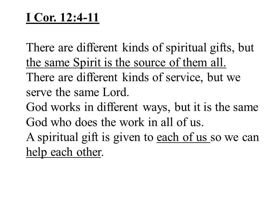 I Cor. 12:4-11 There are different kinds of spiritual gifts, but the same Spirit is the source of them all. There are different kinds of service, but