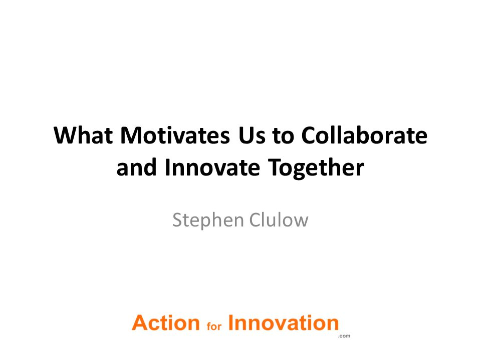 What Motivates Us to Collaborate and Innovate Together Stephen Clulow