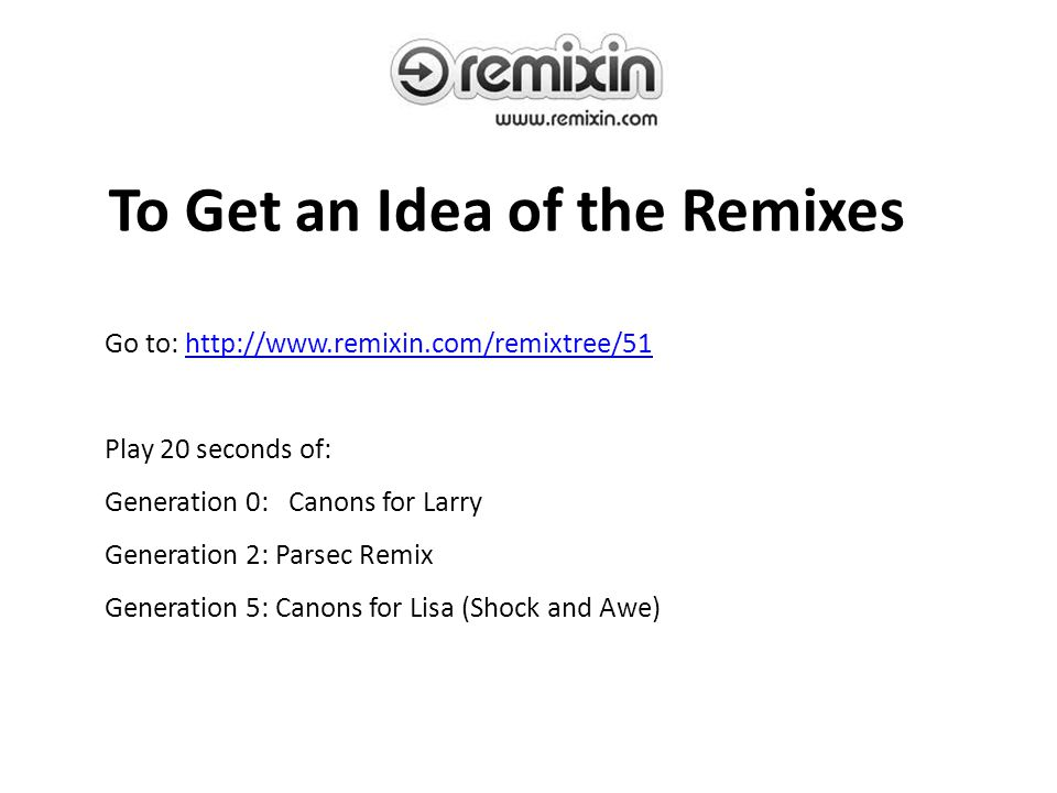 To Get an Idea of the Remixes Go to: http://www.remixin.com/remixtree/51http://www.remixin.com/remixtree/51 Play 20 seconds of: Generation 0: Canons for Larry Generation 2: Parsec Remix Generation 5: Canons for Lisa (Shock and Awe)