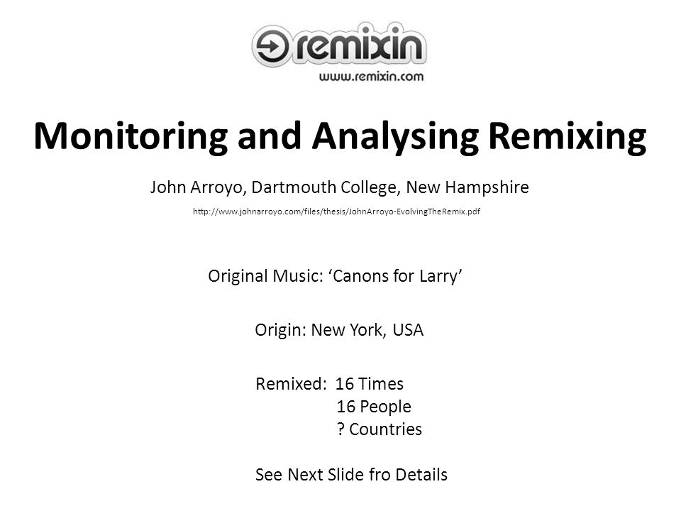 Monitoring and Analysing Remixing John Arroyo, Dartmouth College, New Hampshire http://www.johnarroyo.com/files/thesis/JohnArroyo-EvolvingTheRemix.pdf Original Music: 'Canons for Larry' Origin: New York, USA Remixed: 16 Times 16 People .