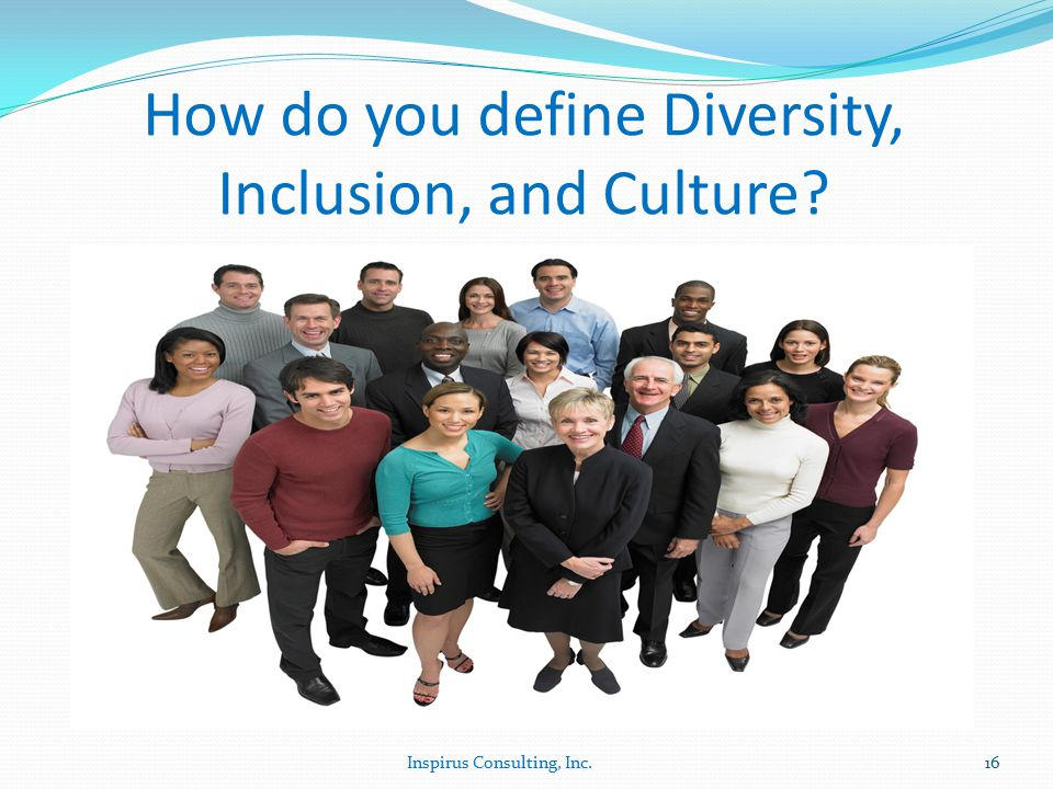 How do you define Diversity, Inclusion, and Culture 16Inspirus Consulting, Inc.